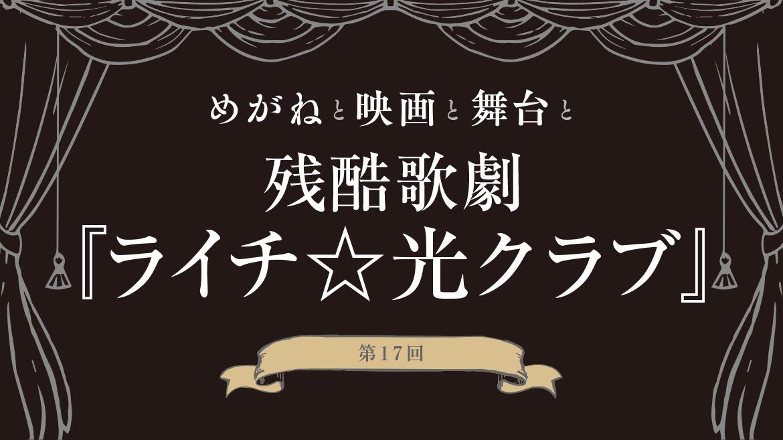 第17回 残酷歌劇『ライチ☆光クラブ』【めがねと映画と舞台と 】