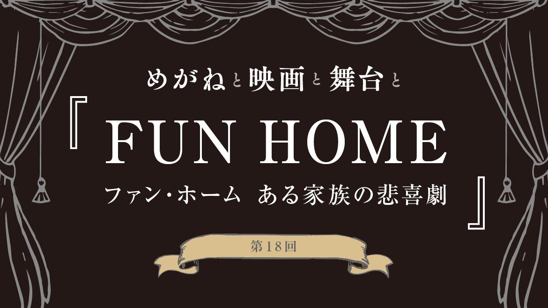 第18回 『FUN HOME ファン・ホーム ある家族の悲喜劇』【めがねと映画と舞台と】