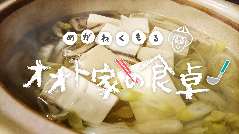 【めがねくもる!オオト家の食卓】第2回  湯豆腐の決め手は「手づくりたれ」!
