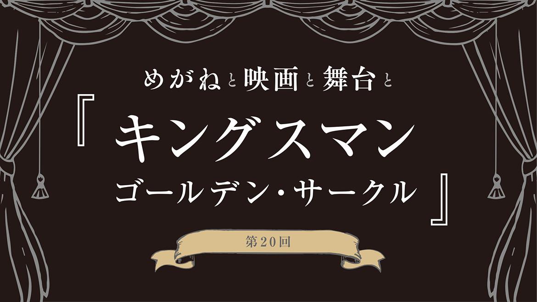 【めがねと映画と舞台と】第20回 『キングスマン:ゴールデン・サークル』