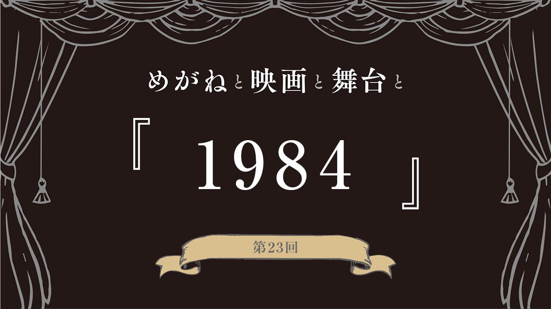 【めがねと映画と舞台と】第23回『1984』