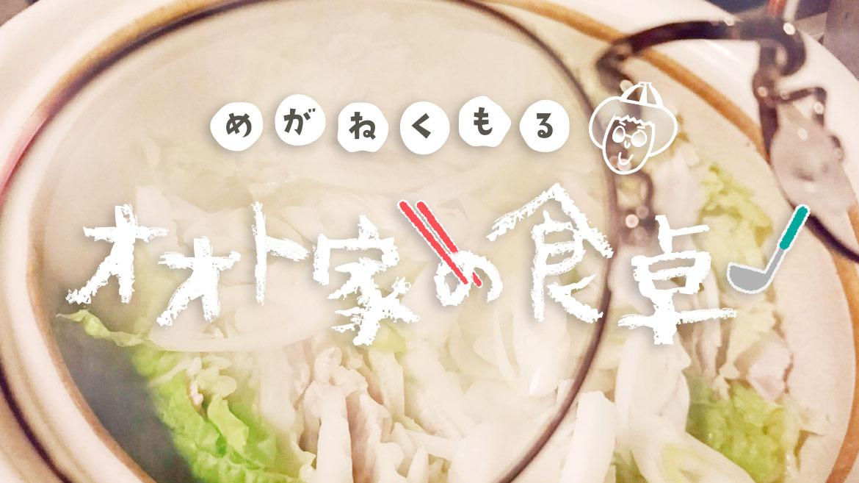 【めがねくもる!オオト家の食卓】第12回 ポイントはゴマ油と○○「豚肉と白菜のミルフィーユ」