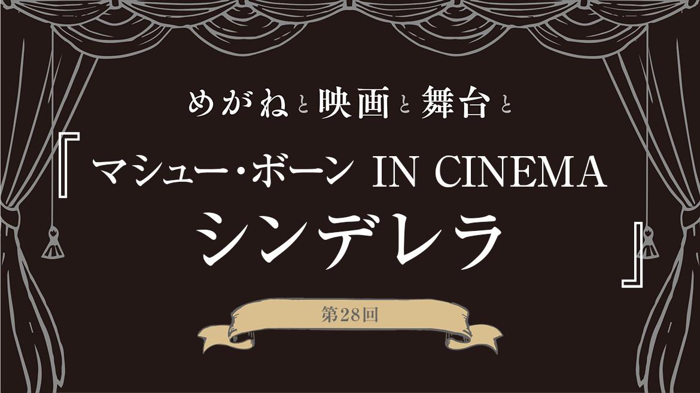 【めがねと映画と舞台と】第28回『マシュー・ボーン IN CINEMA/シンデレラ』