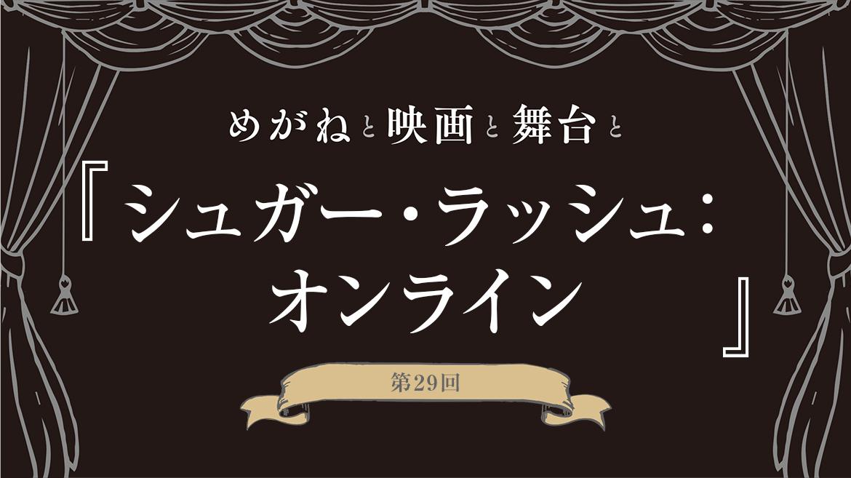 【めがねと映画と舞台と】第29回 映画『シュガー・ラッシュ:オンライン』