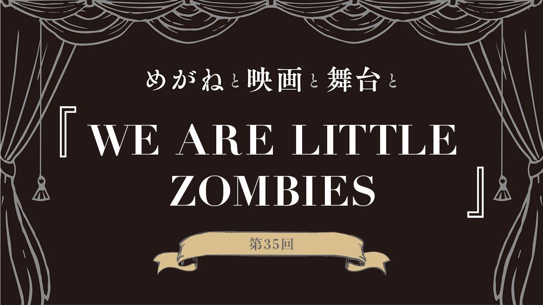 【めがねと映画と舞台と】第35回『WE ARE LITTLE ZOMBIES』