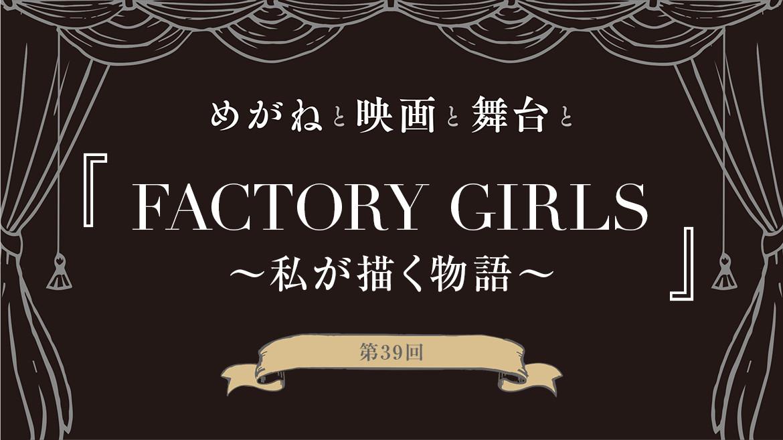 【めがねと映画と舞台と】第39回『FACTORY GIRLS ~私が描く物語~』